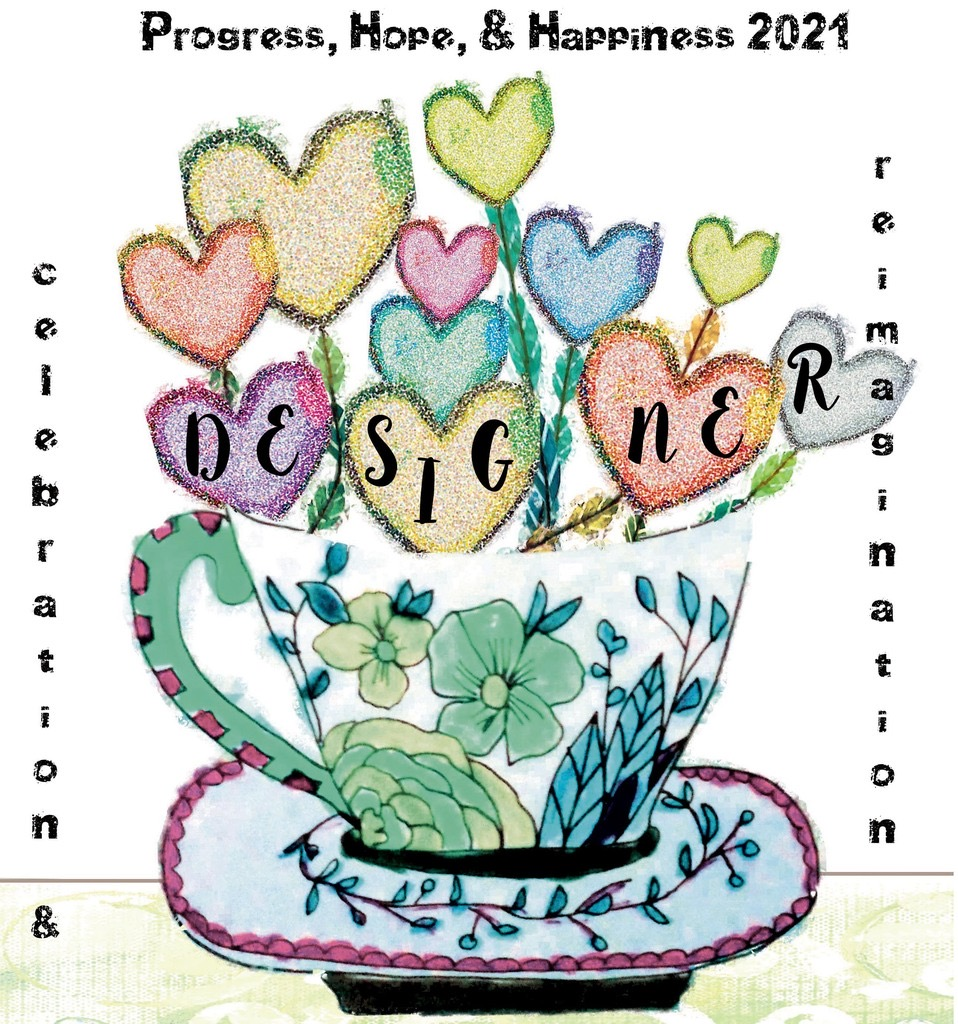 An image of a tea cup with green flower on a saucer. The tea cup holds pastel colored hearts with Designer written across them. The top center states Progess, Hope, & Happiness 2021. Celebration &, is written down the left side, and reimagination is written down the right side of the image.